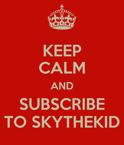 Poster: KEEP CALM AND SUBSCRIBE TO SKYTHEKID