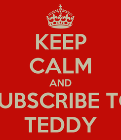 Poster: KEEP CALM AND SUBSCRIBE TO TEDDY