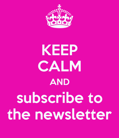 Poster: KEEP CALM AND subscribe to the newsletter