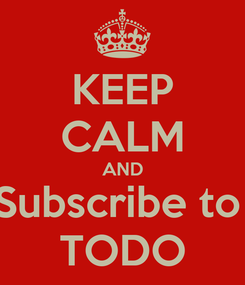 Poster: KEEP CALM AND Subscribe to  TODO