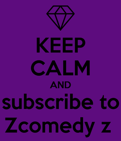 Poster: KEEP CALM AND subscribe to Zcomedy z
