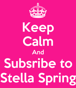 Poster: Keep Calm And Subsribe to Stella Spring