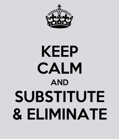 Poster: KEEP CALM AND SUBSTITUTE & ELIMINATE