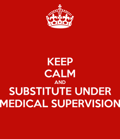 Poster: KEEP CALM AND SUBSTITUTE UNDER MEDICAL SUPERVISION