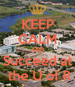Poster: KEEP CALM AND Succeed at  the U of R