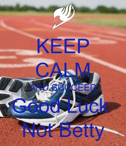 Poster: KEEP CALM AND SUCCEED Good Luck  Not Betty
