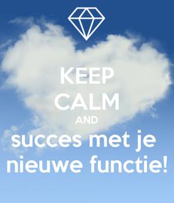 Poster: KEEP CALM AND succes met je  nieuwe functie!