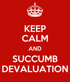 Poster: KEEP CALM AND SUCCUMB DEVALUATION