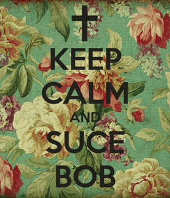 Poster: KEEP CALM AND SUCE BOB