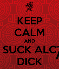 Poster: KEEP CALM AND SUCK ALC DICK