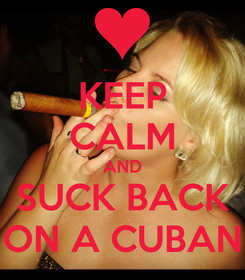 Poster: KEEP CALM AND SUCK BACK ON A CUBAN