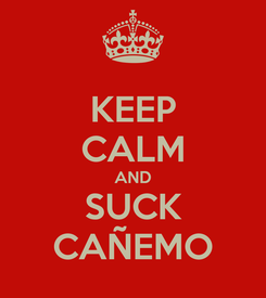 Poster: KEEP CALM AND SUCK CAÑEMO