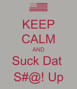 Poster: KEEP CALM AND Suck Dat  S#@! Up