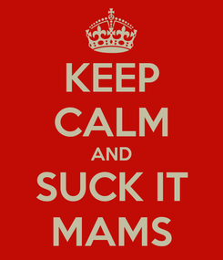 Poster: KEEP CALM AND SUCK IT MAMS