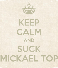 Poster: KEEP CALM AND SUCK MICKAEL TOP