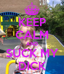 Poster: KEEP CALM AND SUCK MY DICK