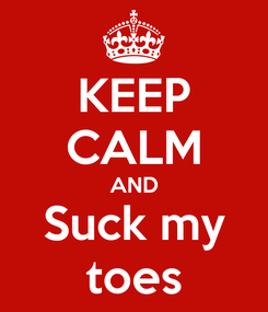 Poster: KEEP CALM AND Suck my toes