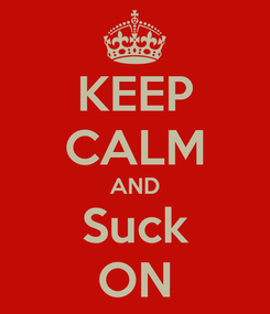 Poster: KEEP CALM AND Suck ON