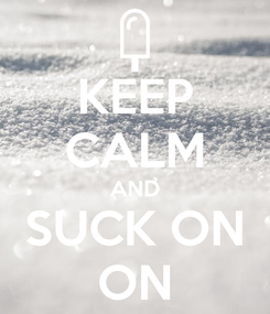 Poster: KEEP CALM AND SUCK ON ON