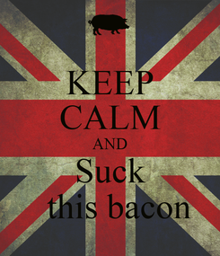 Poster: KEEP CALM AND  Suck    this bacon