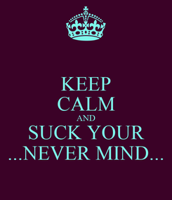 Poster: KEEP CALM AND SUCK YOUR ...NEVER MIND...