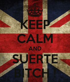 Poster: KEEP CALM AND SUERTE BITCH !