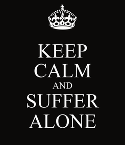 Poster: KEEP CALM AND SUFFER ALONE