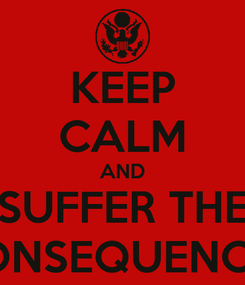 Poster: KEEP CALM AND SUFFER THE CONSEQUENCES
