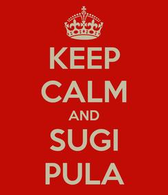 Poster: KEEP CALM AND SUGI PULA