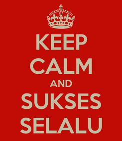 Poster: KEEP CALM AND SUKSES SELALU