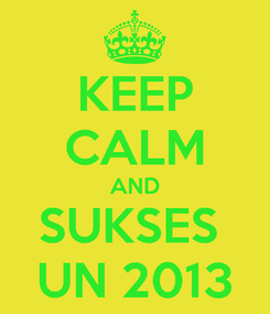 Poster: KEEP CALM AND SUKSES  UN 2013