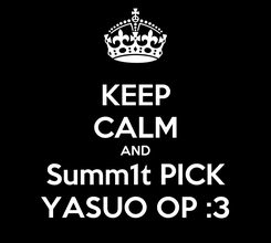 Poster: KEEP CALM AND Summ1t PICK YASUO OP :3