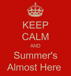 Poster: KEEP CALM AND Summer's Almost Here