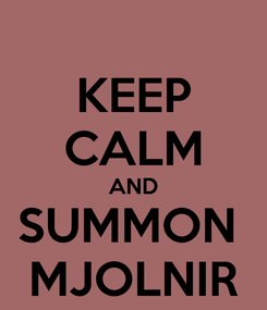 Poster: KEEP CALM AND SUMMON  MJOLNIR