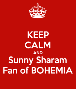 Poster: KEEP CALM AND Sunny Sharam Fan of BOHEMIA