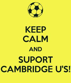 Poster: KEEP CALM AND SUPORT CAMBRIDGE U'S!