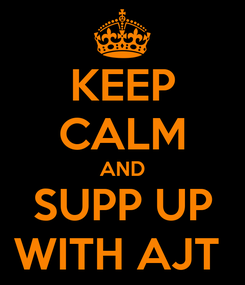 Poster: KEEP CALM AND SUPP UP WITH AJT