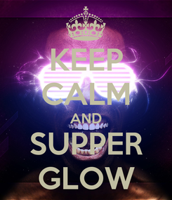 Poster: KEEP CALM AND SUPPER GLOW