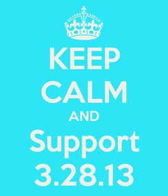 Poster: KEEP CALM AND Support 3.28.13