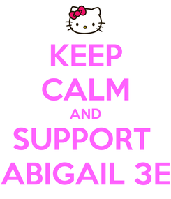 Poster: KEEP CALM AND SUPPORT  ABIGAIL 3E