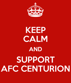 Poster: KEEP CALM AND SUPPORT AFC CENTURION