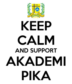 Poster: KEEP CALM AND SUPPORT AKADEMI PIKA