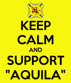 "Poster: KEEP CALM AND SUPPORT ""AQUILA"""