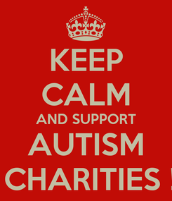 Poster: KEEP CALM AND SUPPORT AUTISM  CHARITIES !