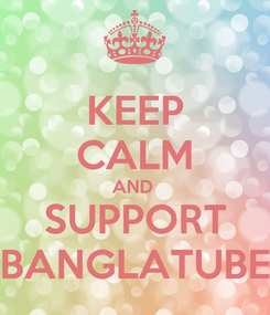 Poster: KEEP CALM AND  SUPPORT BANGLATUBE