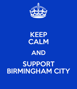 Poster: KEEP CALM AND SUPPORT BIRMINGHAM CITY
