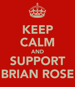 Poster: KEEP CALM AND SUPPORT BRIAN ROSE