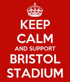 Poster: KEEP CALM AND SUPPORT BRISTOL STADIUM