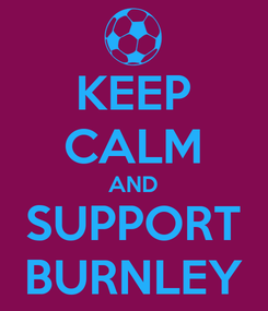 Poster: KEEP CALM AND SUPPORT BURNLEY