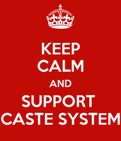 Poster: KEEP CALM AND SUPPORT  CASTE SYSTEM
